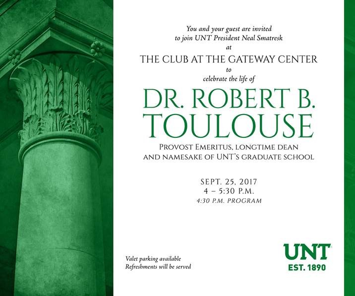 Join President Smatresk at the Club at Gateway Center to celebrate the life of Dr. Robert B. Toulouse, provost emeritus and longtime UNT graduate school dean and namesake, Sept. 25, 4-5:30 p.m. Program is at 4:30 p.m.